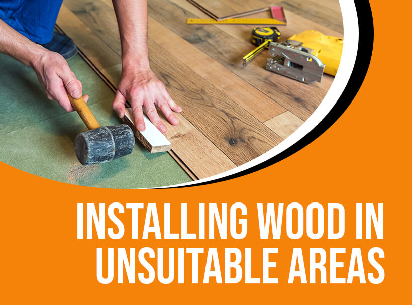 Installing Wood in Unsuitable Areas