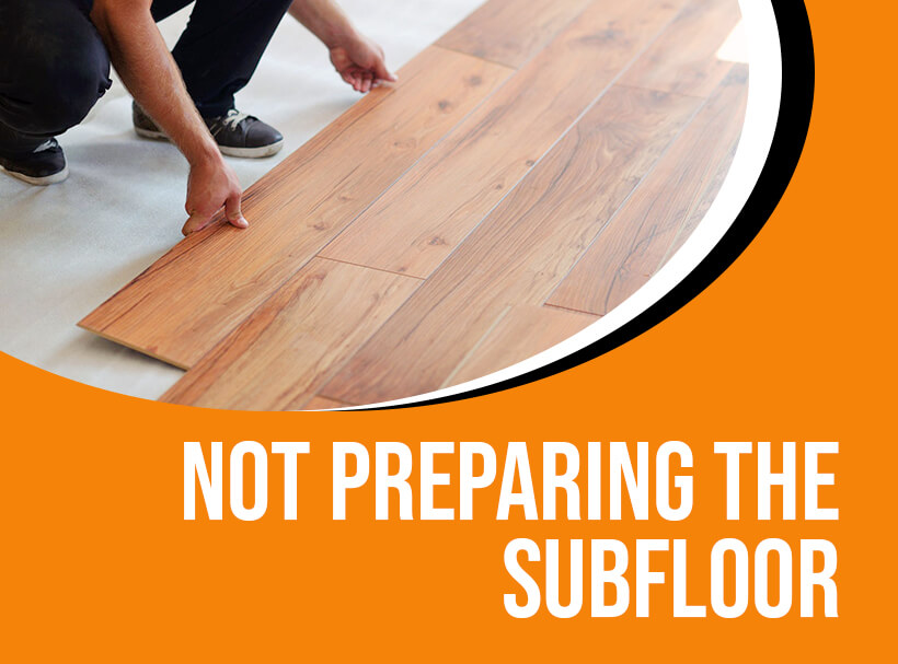 Not Preparing the Subfloor